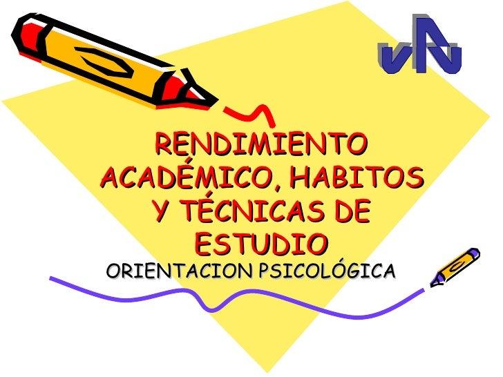 RENDIMIENTOACADÉMICO, HABITOS   Y TÉCNICAS DE      ESTUDIOORIENTACION PSICOLÓGICA