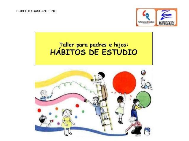 ROBERTO CASCANTE ING.Taller para padres e hijos:HÁBITOS DE ESTUDIO