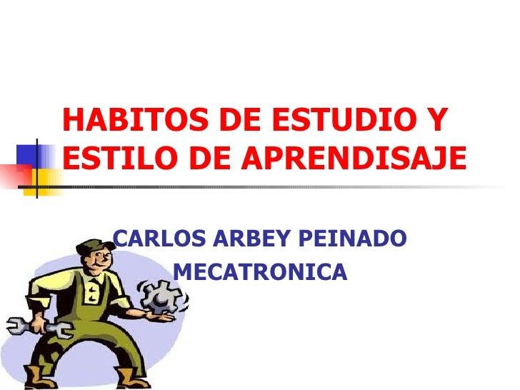 HABITOS DE ESTUDIO YESTILO DE APRENDISAJE  CARLOS ARBEY PEINADO      MECATRONICA