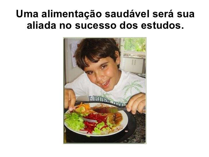 Uma alimentação saudável será sua aliada no sucesso dos estudos.