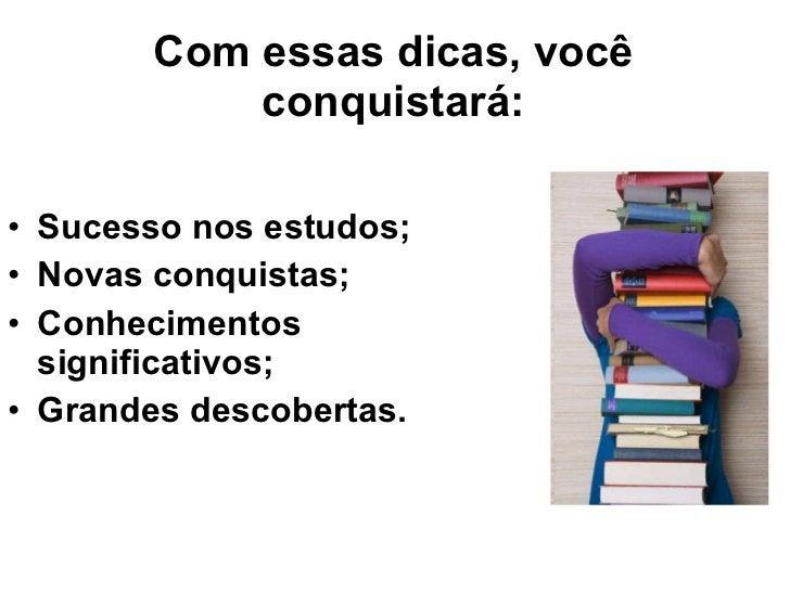 Com essas dicas, você conquistará: <ul><li>Sucesso nos estudos; </li></ul><ul><li>Novas conquistas; </li></ul><ul><li>Conh...