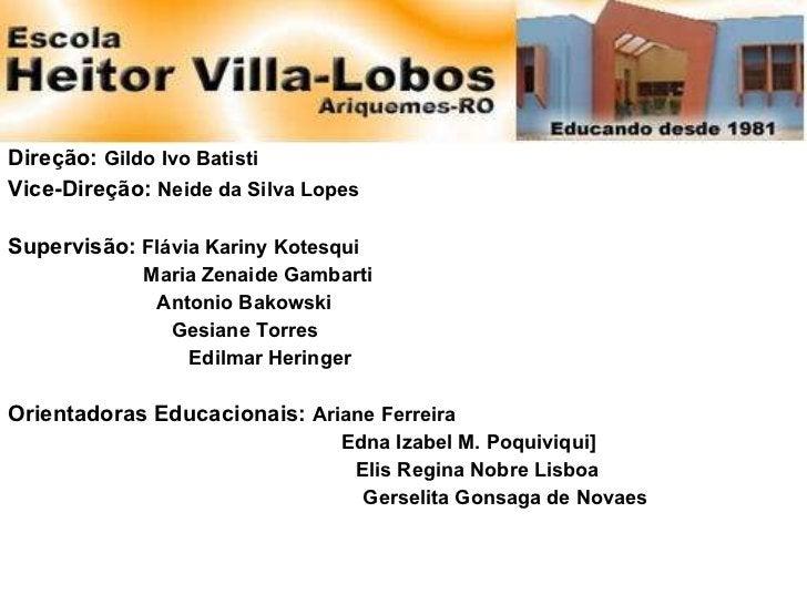 <ul><li>Direção:  Gildo Ivo Batisti </li></ul><ul><li>Vice-Direção:  Neide da Silva Lopes </li></ul><ul><li>Supervisão:  F...