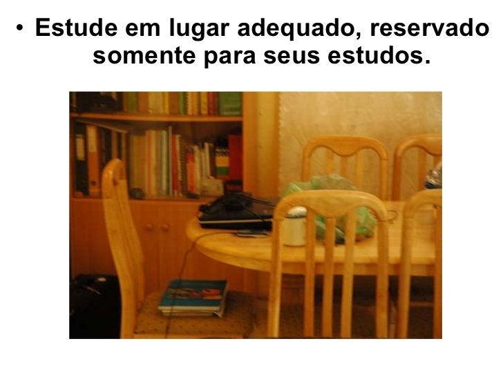 <ul><li>Estude em lugar adequado, reservado somente para seus estudos. </li></ul>