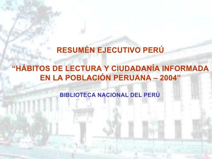 """RESUMÉN EJECUTIVO PERÚ """" HÁBITOS DE LECTURA Y CIUDADANÍA INFORMADA EN LA POBLACIÓN PERUANA – 2004""""  BIBLIOTECA NACIONAL D..."""