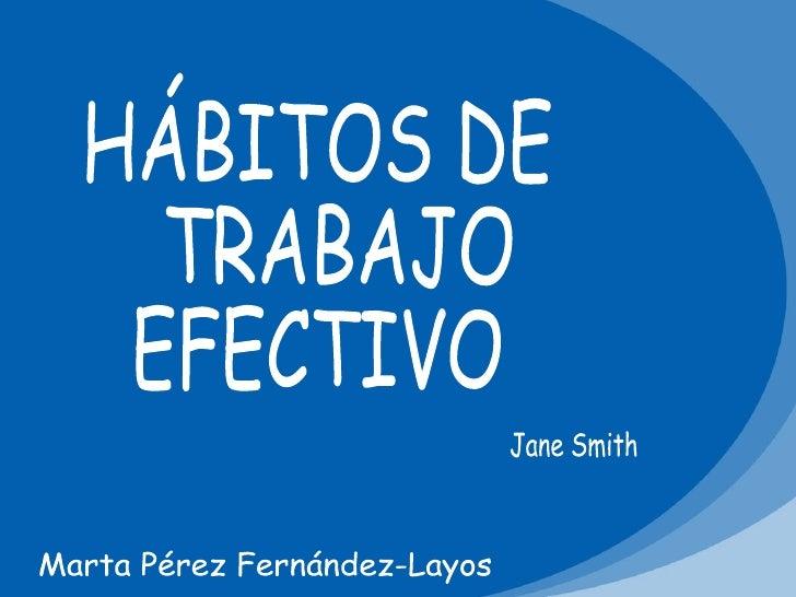 HÁBITOS DE TRABAJO  EFECTIVO Jane Smith Marta Pérez Fernández-Layos