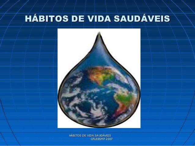 HÁBITOS DE VIDA SAUDÁVEISHÁBITOS DE VIDA SAUDÁVEIS CPLEESMP 2007CPLEESMP 2007 HÁBITOS DE VIDA SAUDÁVEISHÁBITOS DE VIDA SAU...