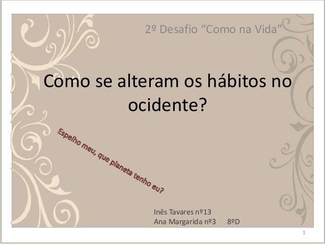 """Como se alteram os hábitos no ocidente? 2º Desafio """"Como na Vida"""" 1 8ºD Inês Tavares nº13 Ana Margarida nº3"""