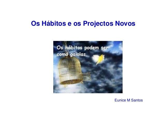 Os Hábitos e os Projectos Novos  Eunice M Santos