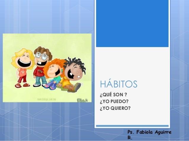HÁBITOS ¿QUÉ SON ? ¿YO PUEDO? ¿YO QUIERO? Ps. Fabiola Aguirre R.