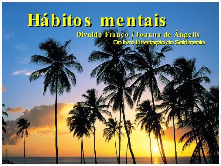Hábitos mentais Divaldo Franco / Joanna de Ângelis Do livro Libertação do Sofrimento