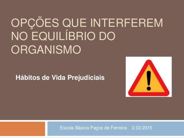 OPÇÕES QUE INTERFEREM NO EQUILÍBRIO DO ORGANISMO Hábitos de Vida Prejudiciais Escola Básica Paços de Ferreira 2.02.2015