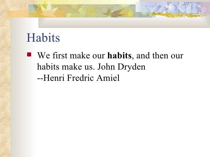 Habits <ul><li>We first make our  habits , and then our habits make us. John Dryden --Henri Fredric Amiel   </li></ul>