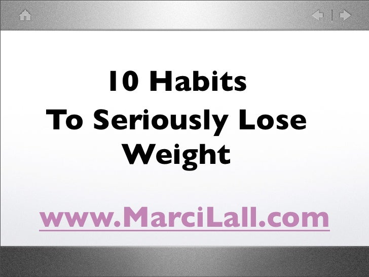 10 Habits To Seriously Lose      Weight  www.MarciLall.com