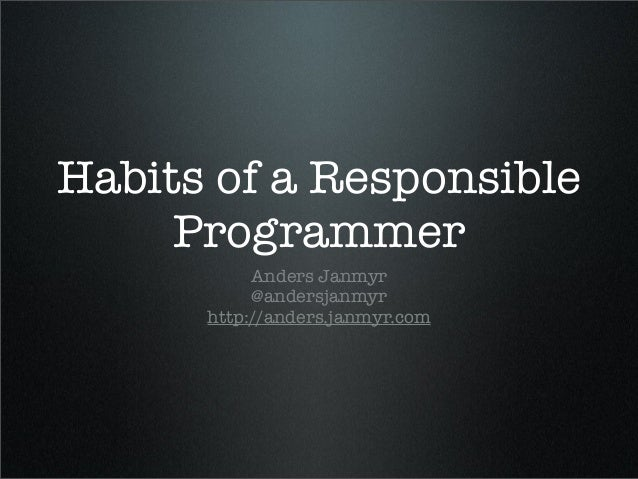 Habits of a Responsible Programmer Anders Janmyr @andersjanmyr http://anders.janmyr.com
