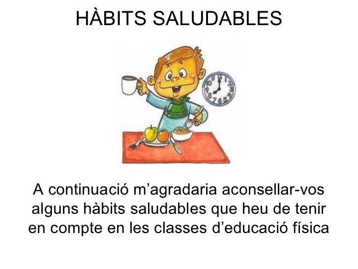 HÀBITS SALUDABLES A continuació m'agradaria aconsellar-vos alguns hàbits saludables que heu de tenir en compte en les clas...