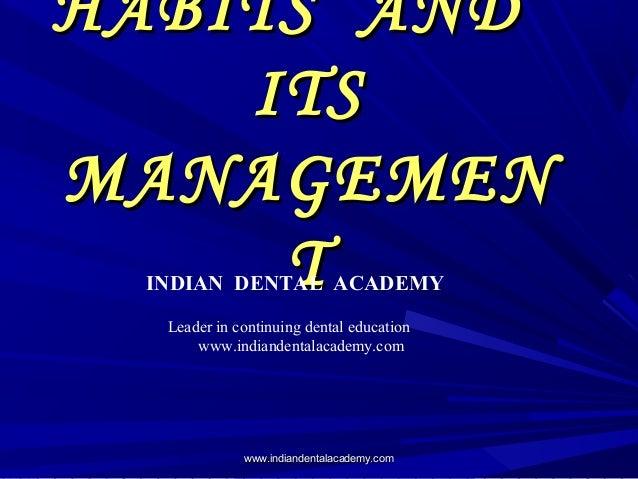 HABITS ANDHABITS AND ITSITS MANAGEMENMANAGEMEN TTINDIAN DENTAL ACADEMY Leader in continuing dental education www.indianden...