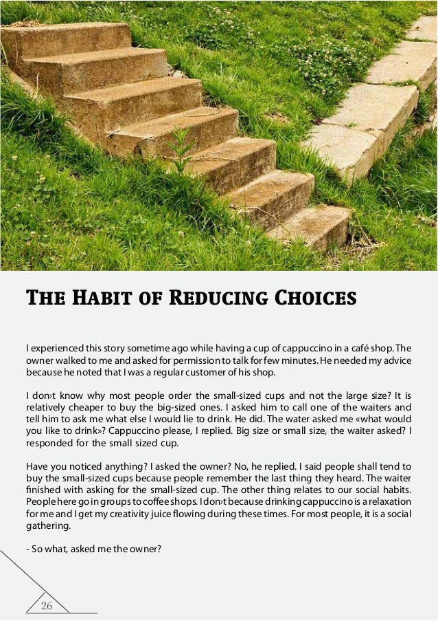 26 The Habit of Reducing Choices I experienced this story sometime ago while having a cup of cappuccino in a café shop.The...