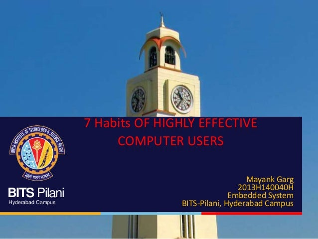 BITS Pilani Hyderabad Campus 7 Habits OF HIGHLY EFFECTIVE COMPUTER USERS Mayank Garg 2013H140040H Embedded System BITS-Pil...
