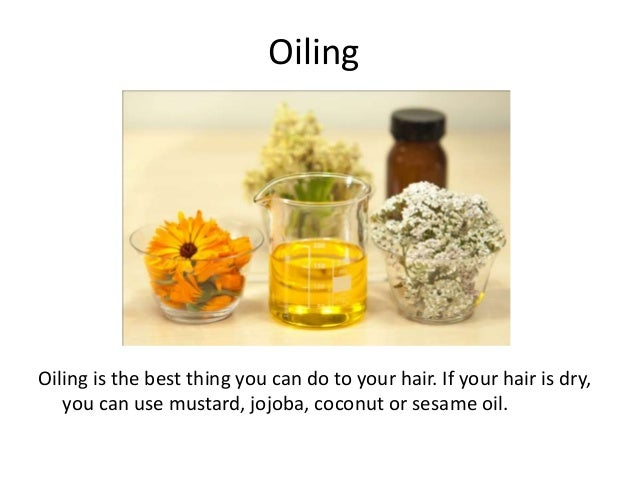 Oiling Oiling is the best thing you can do to your hair. If your hair is dry, you can use mustard, jojoba, coconut or sesa...