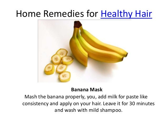 Home Remedies for Healthy Hair Mash the banana properly, you, add milk for paste like consistency and apply on your hair. ...