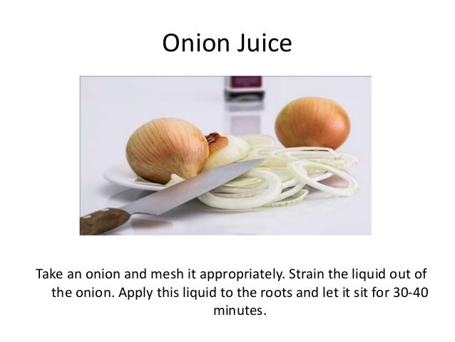Onion Juice Take an onion and mesh it appropriately. Strain the liquid out of the onion. Apply this liquid to the roots an...