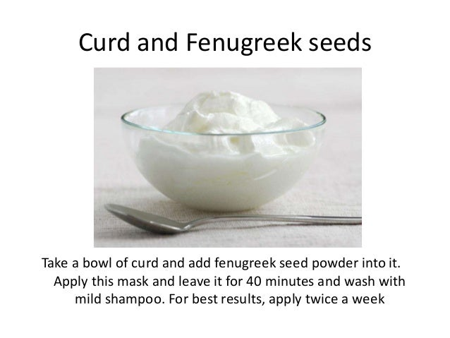 Curd and Fenugreek seeds Take a bowl of curd and add fenugreek seed powder into it. Apply this mask and leave it for 40 mi...