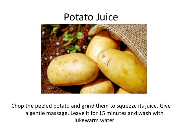 Potato Juice Chop the peeled potato and grind them to squeeze its juice. Give a gentle massage. Leave it for 15 minutes an...