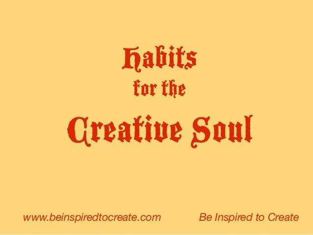 Habits for the Creative Soul www.beinspiredtocreate.com Be Inspired to Create