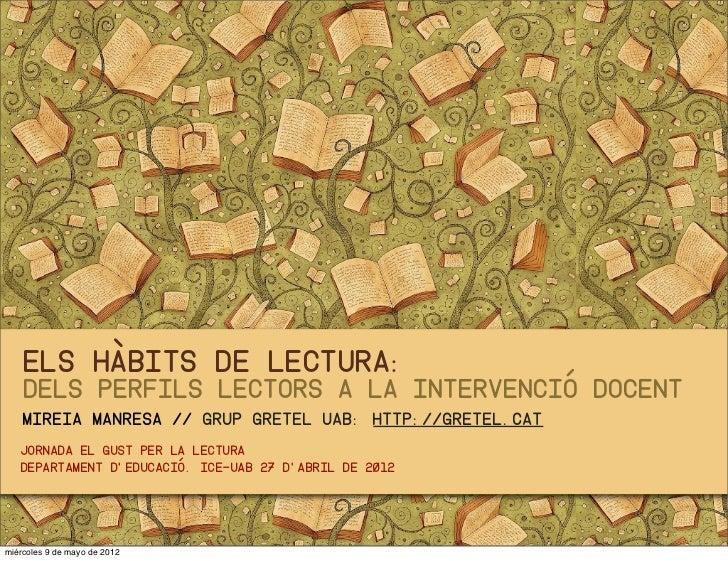Els hàbits de lectura:    dels perfils lectors a la intervenció docent    mireia Manresa // Grup GRETEL UAB: http://gretel...