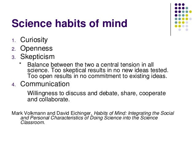 habit of mind Quotes about habits of mind a habit of mind means having a disposition toward behaving intelligently when confronted with problems, the answers to which are not immediately known: dichotomies, dilemmas, enigmas and uncertainties.