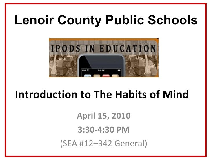 Introduction to The Habits of Mind April 15, 2010 3:30-4:30 PM (SEA #12–342 General) Lenoir County Public Schools