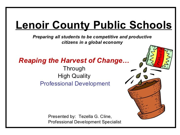 Lenoir County Public Schools Reaping the Harvest of Change…   Through  High Quality  Professional Development Presented by...