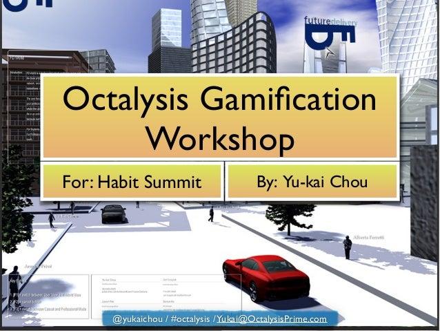 Octalysis Gamification Workshop For: Habit Summit By: Yu-kai Chou @yukaichou / #octalysis /Yukai@OctalysisPrime.com