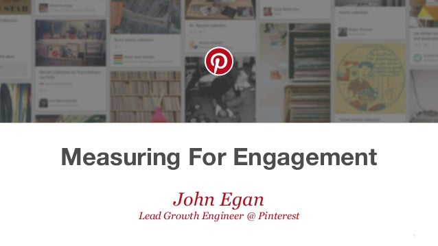 Measuring For Engagement 1 John Egan Lead Growth Engineer @ Pinterest