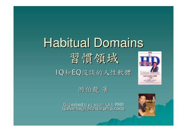 Habitual DomainsHabitual Domains 習慣領域習慣領域 IQIQ和和EQEQ沒談的人性軟體沒談的人性軟體 游伯龍游伯龍 著著 Digested by Jason LAI,PMPDigested by Jason LA...