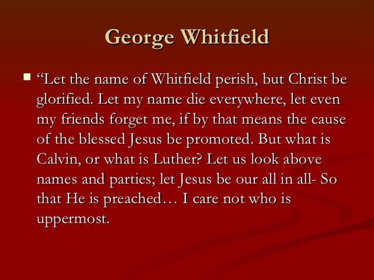 """George Whitfield   """"Let the name of Whitfield perish, but Christ be    glorified. Let my name die everywhere, let even   ..."""