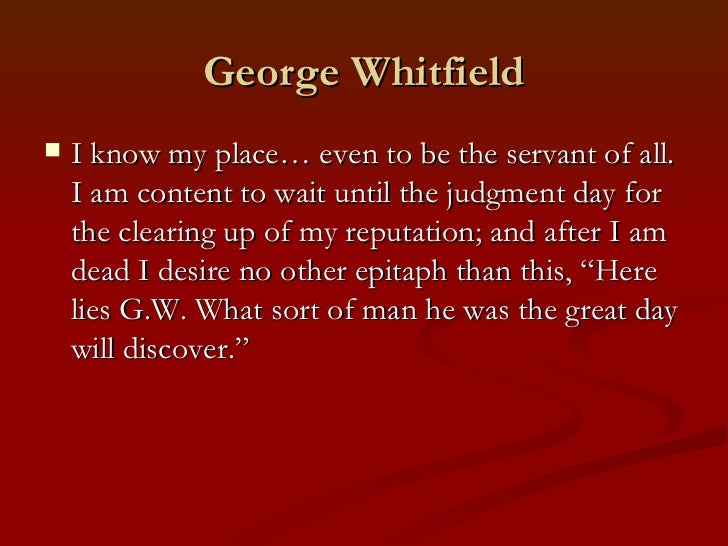 George Whitfield   I know my place… even to be the servant of all.    I am content to wait until the judgment day for    ...