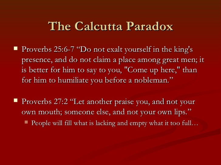 """The Calcutta Paradox   Proverbs 25:6-7 """"Do not exalt yourself in the kings    presence, and do not claim a place among gr..."""