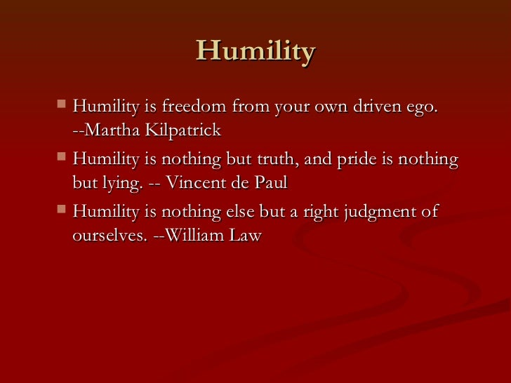 Humility Humility is freedom from your own driven ego.  --Martha Kilpatrick Humility is nothing but truth, and pride is ...