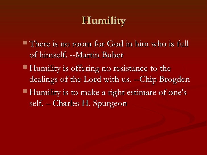 Humility There is no room for God in him who is full  of himself. --Martin Buber Humility is offering no resistance to t...