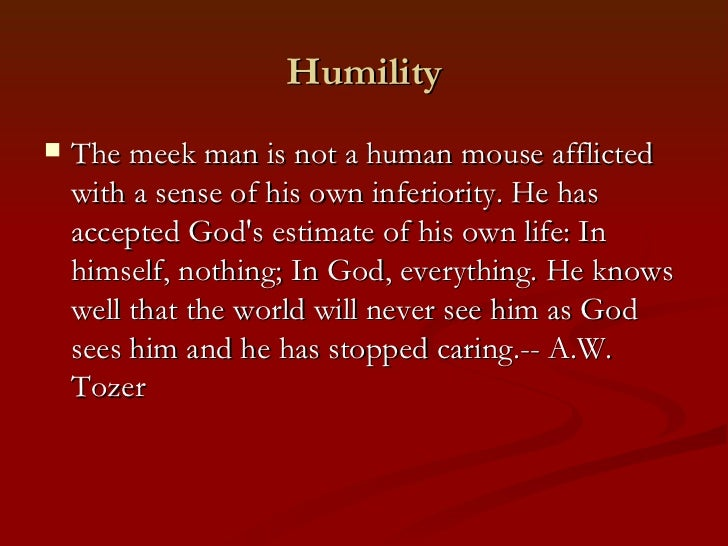 Humility   The meek man is not a human mouse afflicted    with a sense of his own inferiority. He has    accepted Gods es...