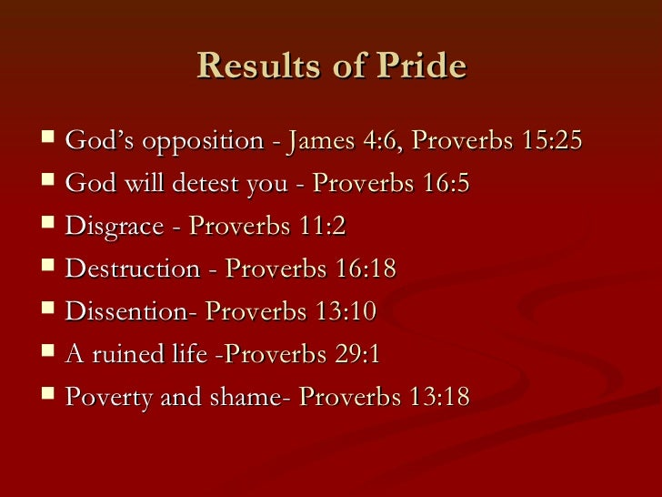 Results of Pride   God's opposition - James 4:6, Proverbs 15:25   God will detest you - Proverbs 16:5   Disgrace - Prov...