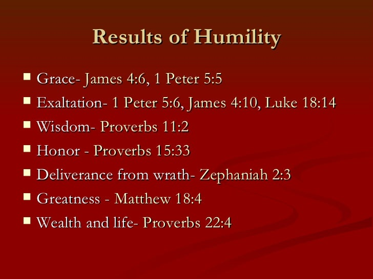 Results of Humility   Grace- James 4:6, 1 Peter 5:5   Exaltation- 1 Peter 5:6, James 4:10, Luke 18:14   Wisdom- Proverb...