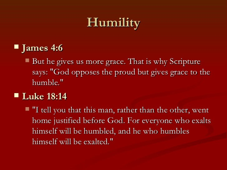 """Humility   James 4:6       But he gives us more grace. That is why Scripture        says: """"God opposes the proud but giv..."""