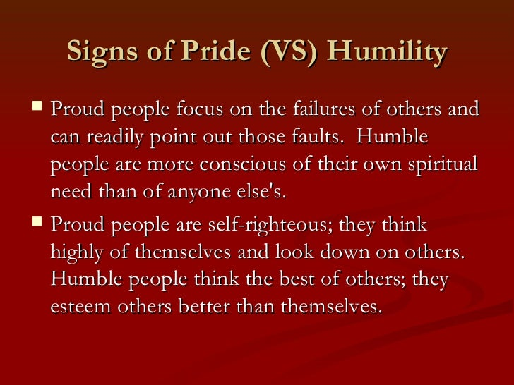 Signs of Pride (VS) Humility   Proud people focus on the failures of others and    can readily point out those faults. Hu...