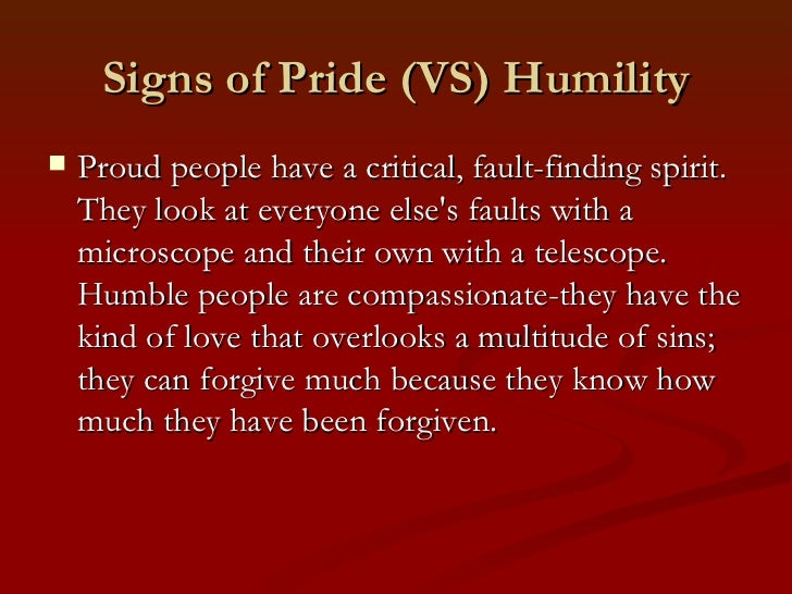 Signs of Pride (VS) Humility   Proud people have a critical, fault-finding spirit.    They look at everyone elses faults ...