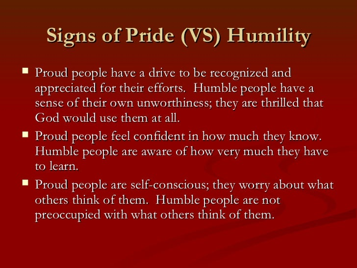 Signs of Pride (VS) Humility   Proud people have a drive to be recognized and    appreciated for their efforts. Humble pe...