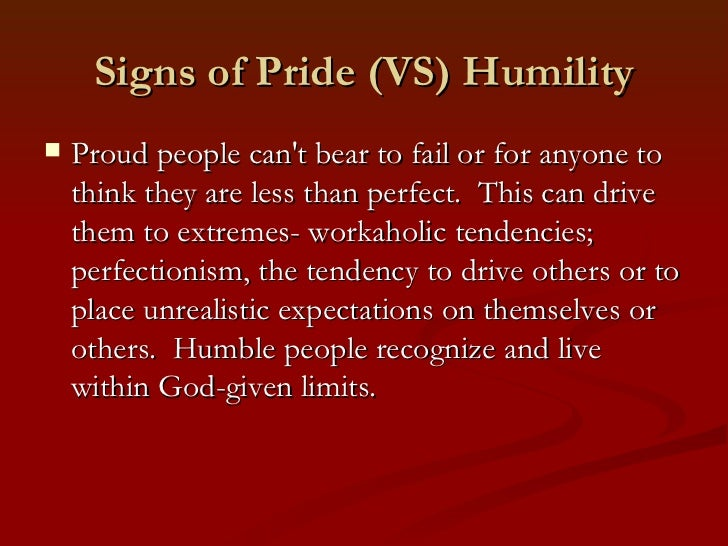 Signs of Pride (VS) Humility   Proud people cant bear to fail or for anyone to    think they are less than perfect. This ...