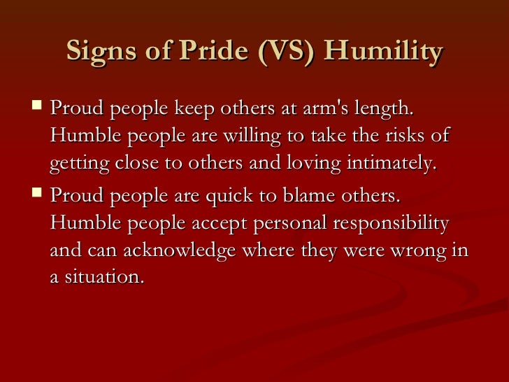 Signs of Pride (VS) Humility   Proud people keep others at arms length.    Humble people are willing to take the risks of...
