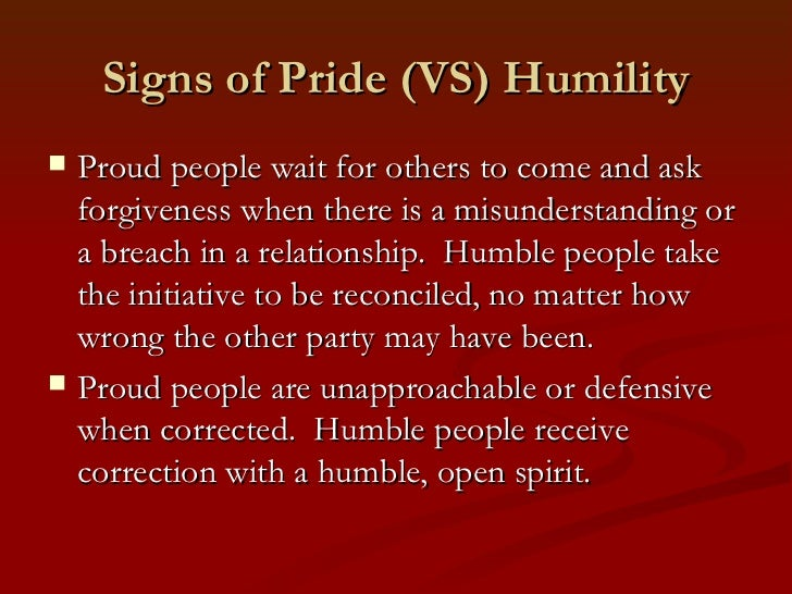 Signs of Pride (VS) Humility   Proud people wait for others to come and ask    forgiveness when there is a misunderstandi...